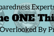8 Preparedness Experts Share The ONE Thing Most Overlooked By Preppers